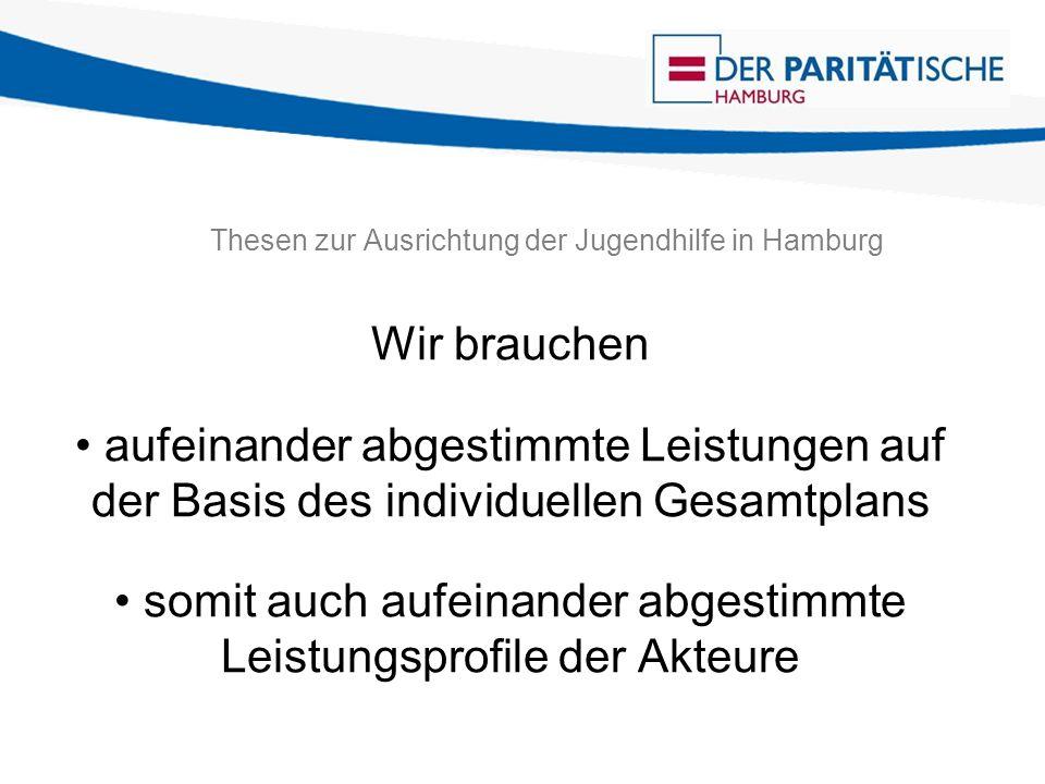 Thesen zur Ausrichtung der Jugendhilfe in Hamburg Wir brauchen aufeinander abgestimmte Leistungen auf der Basis des individuellen Gesamtplans somit auch aufeinander abgestimmte Leistungsprofile der Akteure
