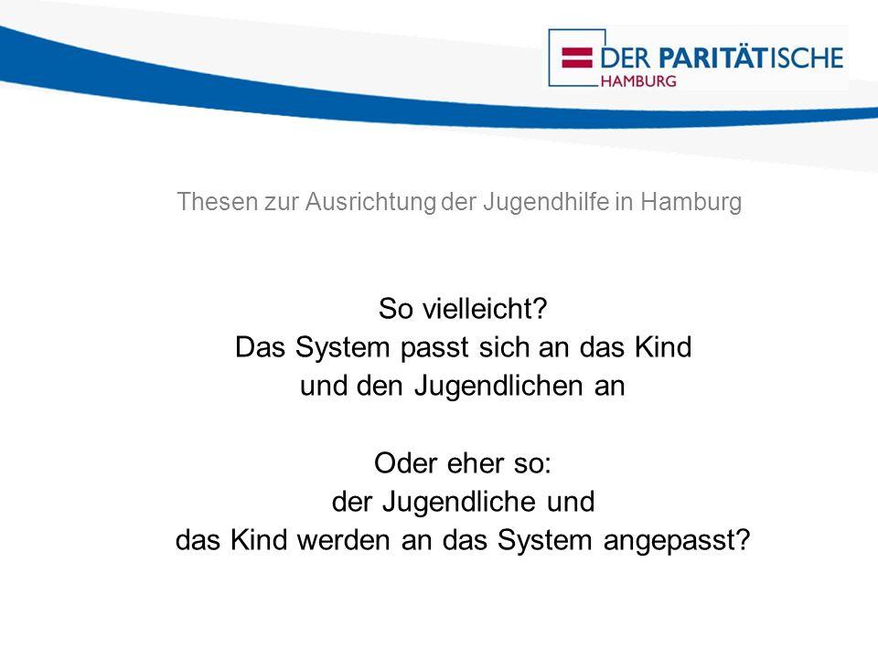 Thesen zur Ausrichtung der Jugendhilfe in Hamburg So vielleicht? Das System passt sich an das Kind und den Jugendlichen an Oder eher so: der Jugendlic