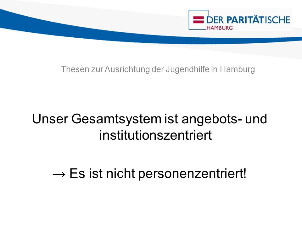 Thesen zur Ausrichtung der Jugendhilfe in Hamburg Der PARITÄTISCHE Hamburg schlägt vor, das Gesamtsystem personenzentriert auszurichten!
