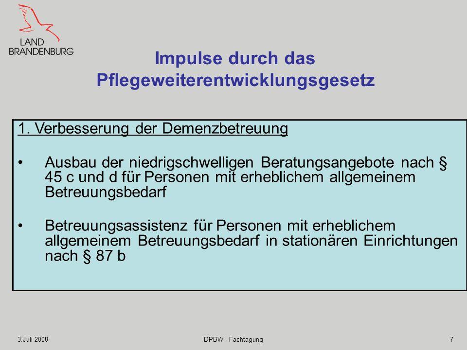 3.Juli 2008DPBW - Fachtagung7 Impulse durch das Pflegeweiterentwicklungsgesetz 1. Verbesserung der Demenzbetreuung Ausbau der niedrigschwelligen Berat