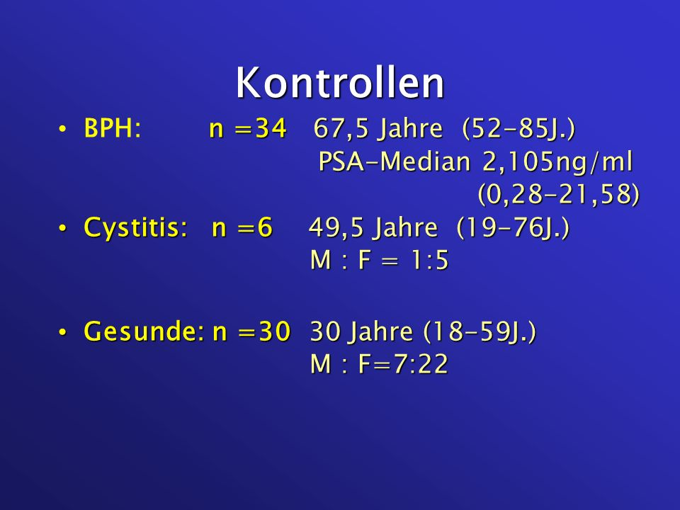 Kontrollen n =34 67,5 Jahre (52-85J.) BPH: n =34 67,5 Jahre (52-85J.) PSA-Median 2,105ng/ml PSA-Median 2,105ng/ml (0,28-21,58) (0,28-21,58) Cystitis: