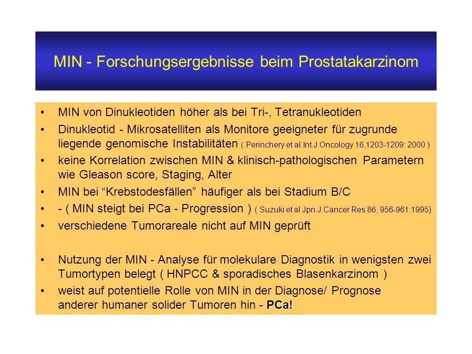MIN von Dinukleotiden höher als bei Tri-, Tetranukleotiden Dinukleotid - Mikrosatelliten als Monitore geeigneter für zugrunde liegende genomische Instabilitäten ( Perinchery et al.Int.J.Oncology 16,1203-1209: 2000 ) keine Korrelation zwischen MIN & klinisch-pathologischen Parametern wie Gleason score, Staging, Alter MIN bei Krebstodesfällen häufiger als bei Stadium B/C - ( MIN steigt bei PCa - Progression ) ( Suzuki et al.Jpn.J.Cancer Res.86, 956-961:1995) verschiedene Tumorareale nicht auf MIN geprüft Nutzung der MIN - Analyse für molekulare Diagnostik in wenigsten zwei Tumortypen belegt ( HNPCC & sporadisches Blasenkarzinom ) PCa!weist auf potentielle Rolle von MIN in der Diagnose/ Prognose anderer humaner solider Tumoren hin - PCa.