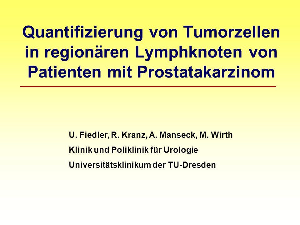 Quantifizierung von Tumorzellen in regionären Lymphknoten von Patienten mit Prostatakarzinom U. Fiedler, R. Kranz, A. Manseck, M. Wirth Klinik und Pol
