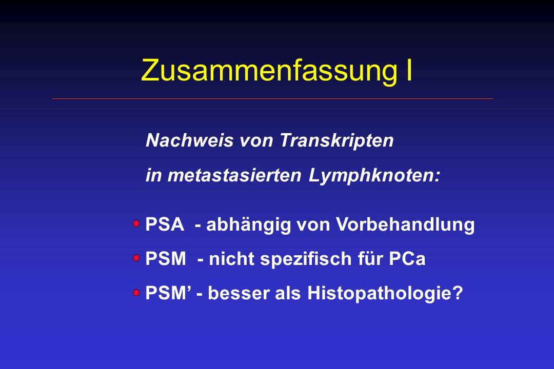 Zusammenfassung I Nachweis von Transkripten in metastasierten Lymphknoten: PSA - abhängig von Vorbehandlung PSM - nicht spezifisch für PCa PSM - besse