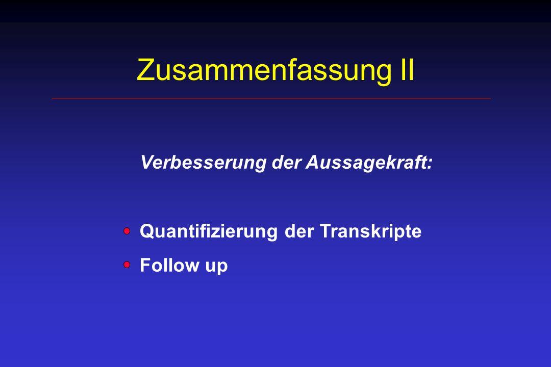 Zusammenfassung II Verbesserung der Aussagekraft: Quantifizierung der Transkripte Follow up
