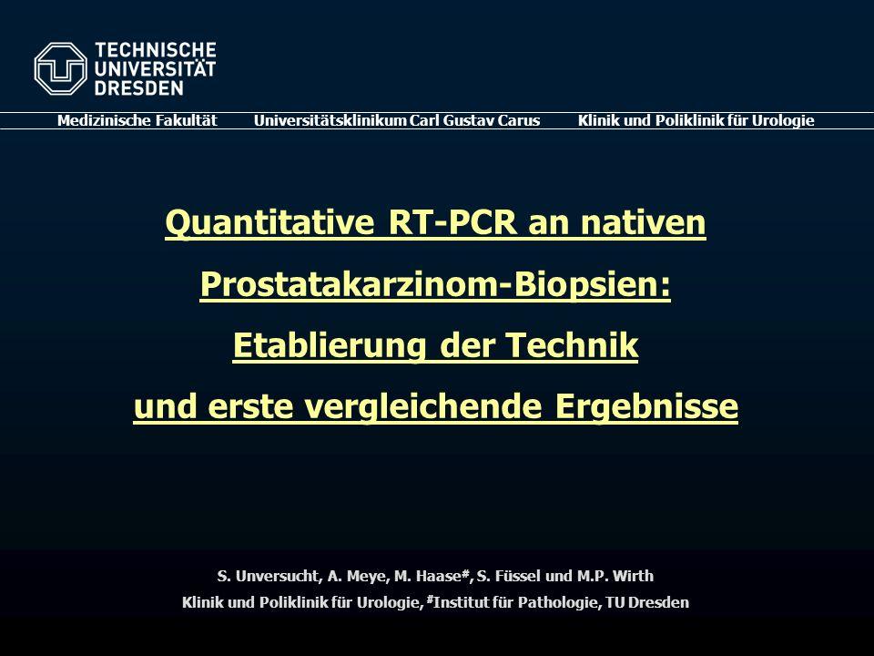 Quantitative RT-PCR an nativen Prostatakarzinom-Biopsien: Etablierung der Technik und erste vergleichende Ergebnisse Medizinische Fakultät Universitätsklinikum Carl Gustav Carus Klinik und Poliklinik für Urologie S.