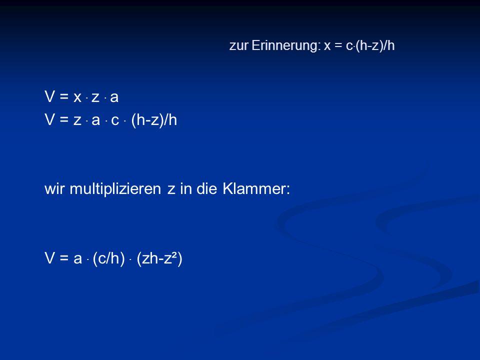 zur Erinnerung: x = c. (h-z)/h V = x. z. a V = z. a. c. (h-z)/h wir multiplizieren z in die Klammer: V = a. (c/h). (zh-z²)
