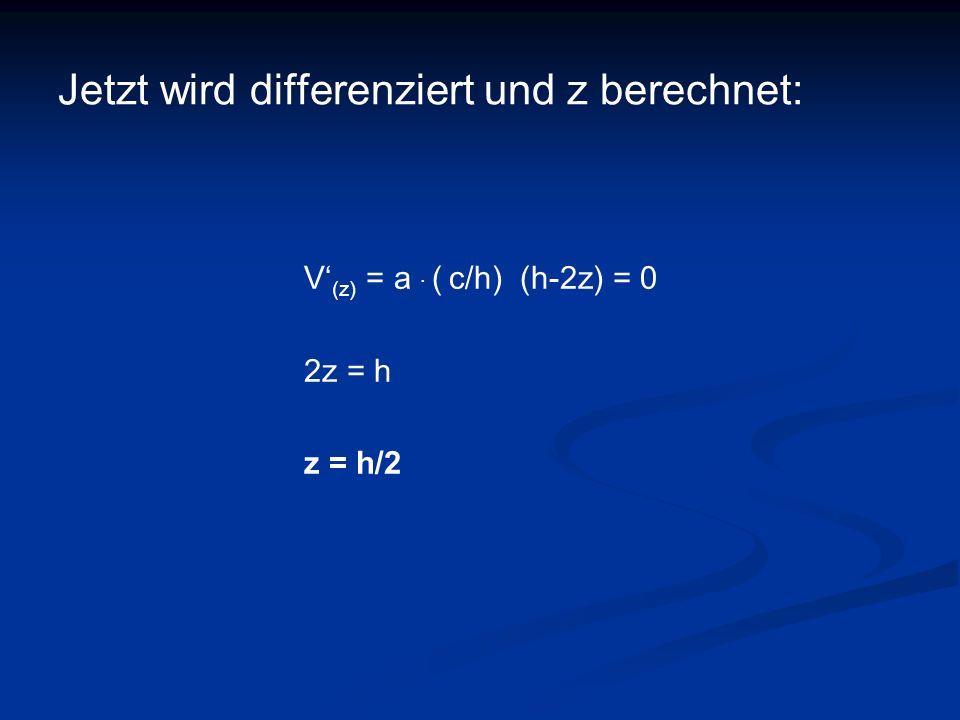 Jetzt wird differenziert und z berechnet: V (z) = a. ( c/h) (h-2z) = 0 2z = h z = h/2