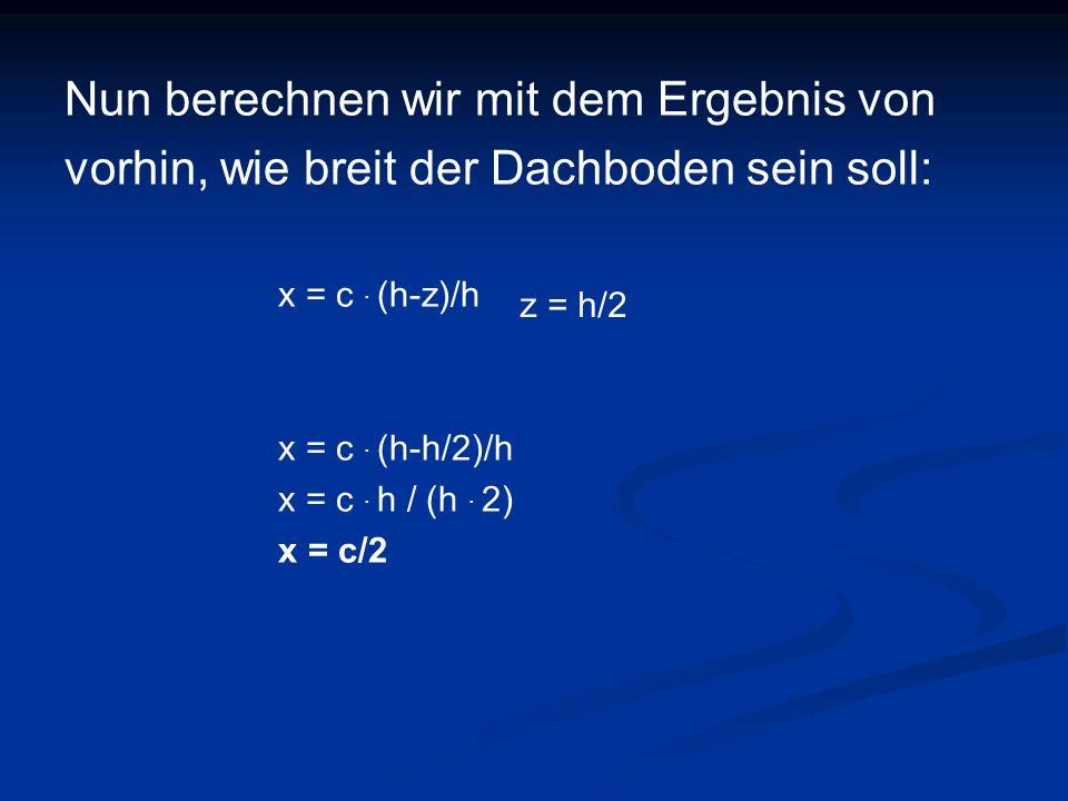 Nun berechnen wir mit dem Ergebnis von vorhin, wie breit der Dachboden sein soll: x = c. (h-z)/h x = c. (h-h/2)/h x = c. h / (h. 2) x = c/2 z = h/2