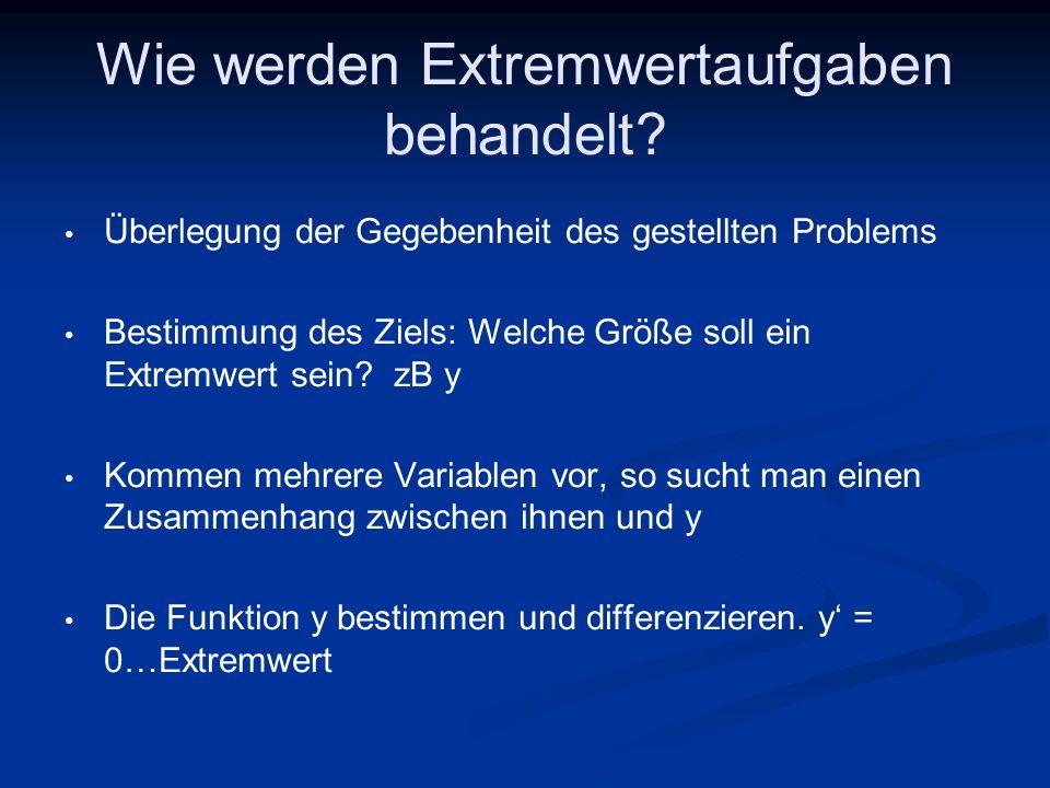 Wie werden Extremwertaufgaben behandelt? Überlegung der Gegebenheit des gestellten Problems Bestimmung des Ziels: Welche Größe soll ein Extremwert sei