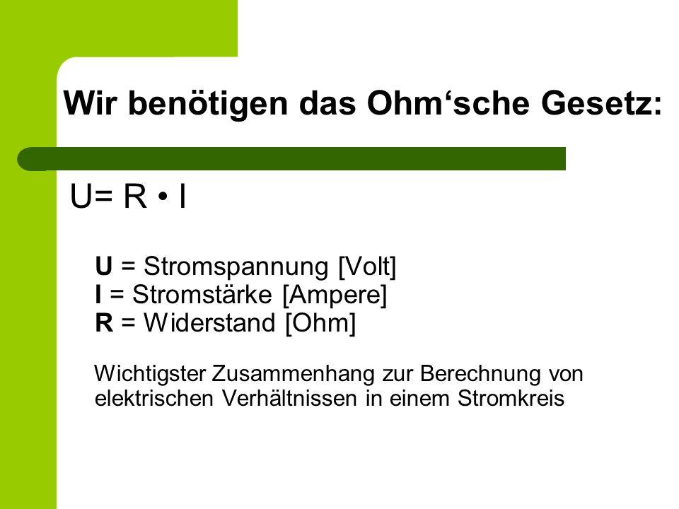 Wir benötigen das Ohmsche Gesetz: U= R I U = Stromspannung [Volt] I = Stromstärke [Ampere] R = Widerstand [Ohm] Wichtigster Zusammenhang zur Berechnun