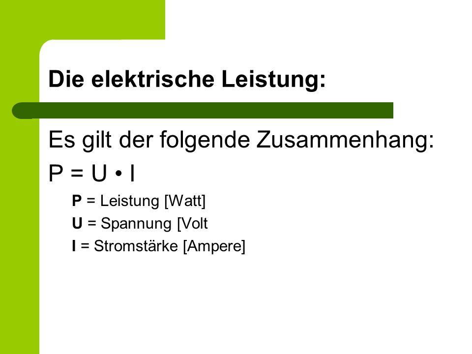 Die elektrische Leistung: Es gilt der folgende Zusammenhang: P = U I P = Leistung [Watt] U = Spannung [Volt I = Stromstärke [Ampere]