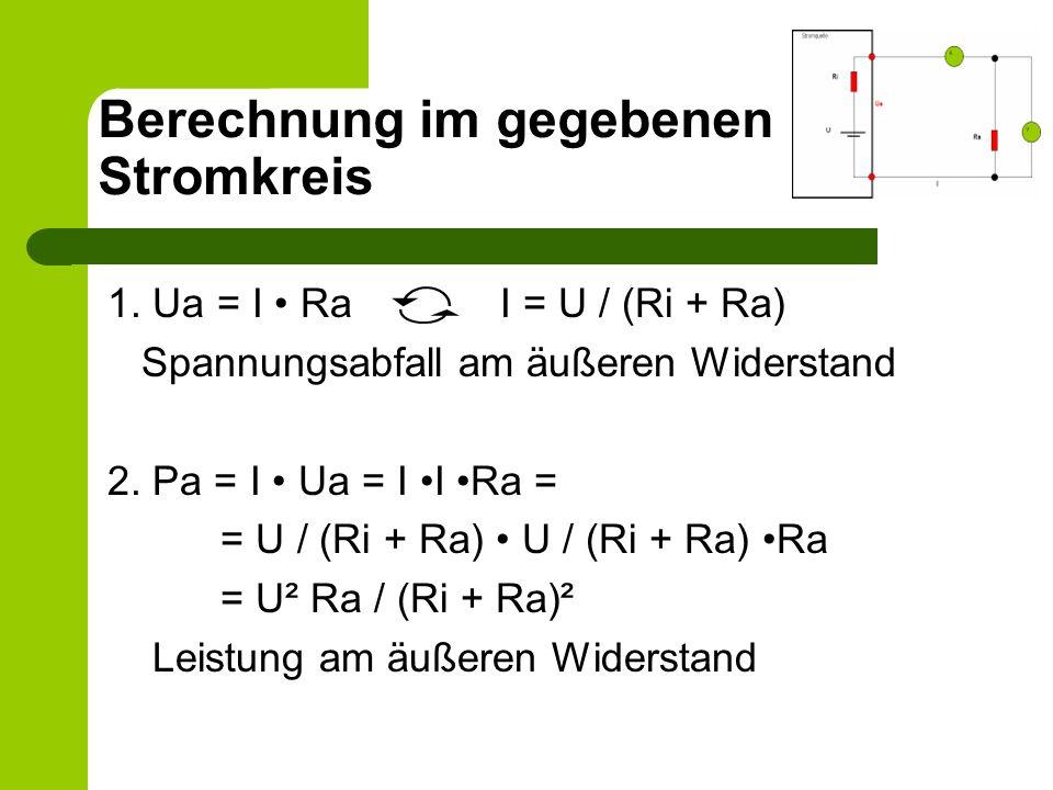 1. Ua = I Ra I = U / (Ri + Ra) Spannungsabfall am äußeren Widerstand 2. Pa = I Ua = I I Ra = = U / (Ri + Ra) U / (Ri + Ra) Ra = U² Ra / (Ri + Ra)² Lei