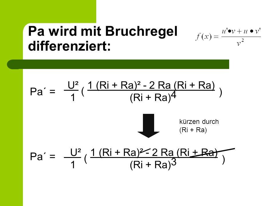 Pa wird mit Bruchregel differenziert: U² ( 1 (Ri + Ra)² - 2 Ra (Ri + Ra) ) 1 (Ri + Ra) 4 U² ( 1 (Ri + Ra)² - 2 Ra (Ri + Ra) ) 1 (Ri + Ra) 3 Pa´ = kürz