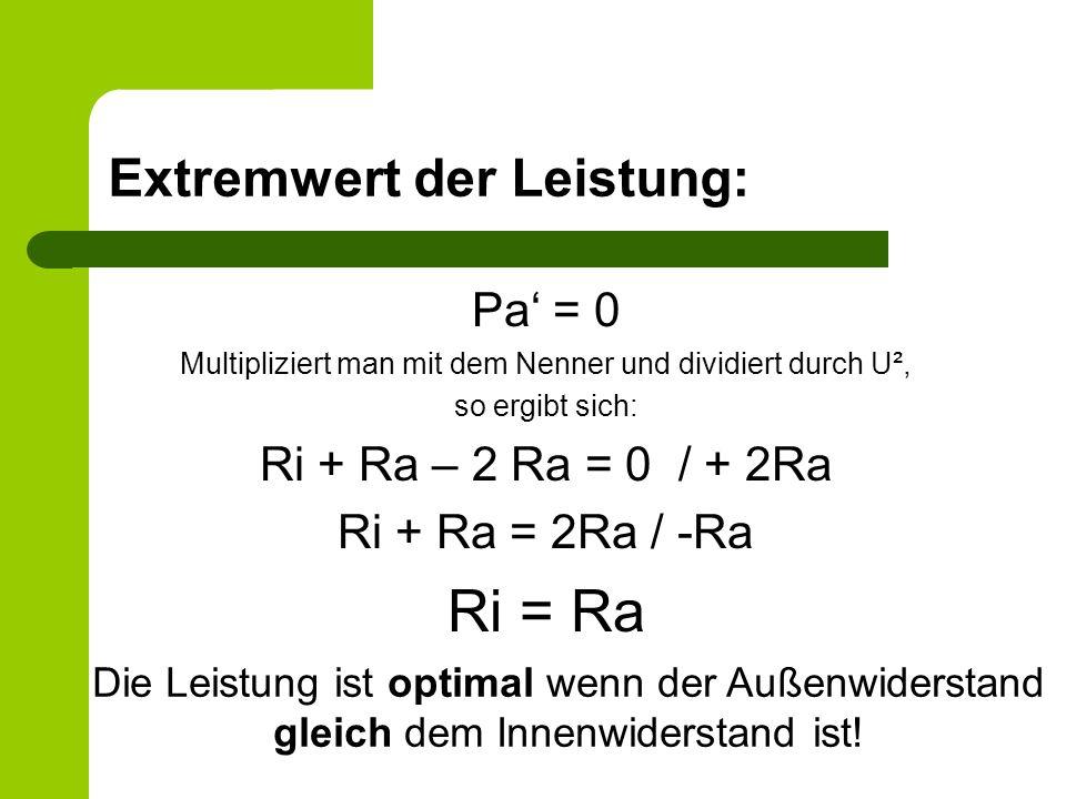 Extremwert der Leistung: Pa = 0 Multipliziert man mit dem Nenner und dividiert durch U², so ergibt sich: Ri + Ra – 2 Ra = 0 / + 2Ra Ri + Ra = 2Ra / -R