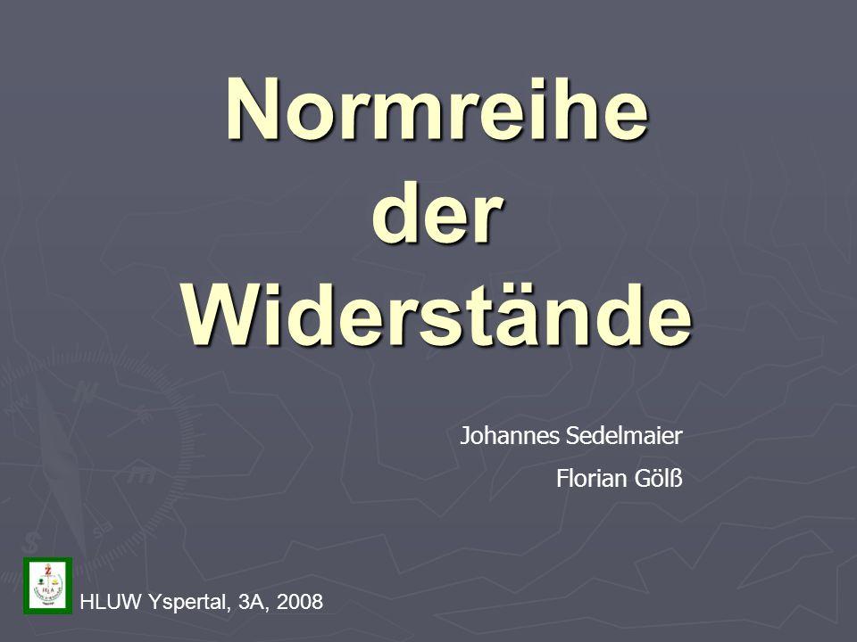 Normreihe der Widerstände Johannes Sedelmaier Florian Gölß HLUW Yspertal, 3A, 2008