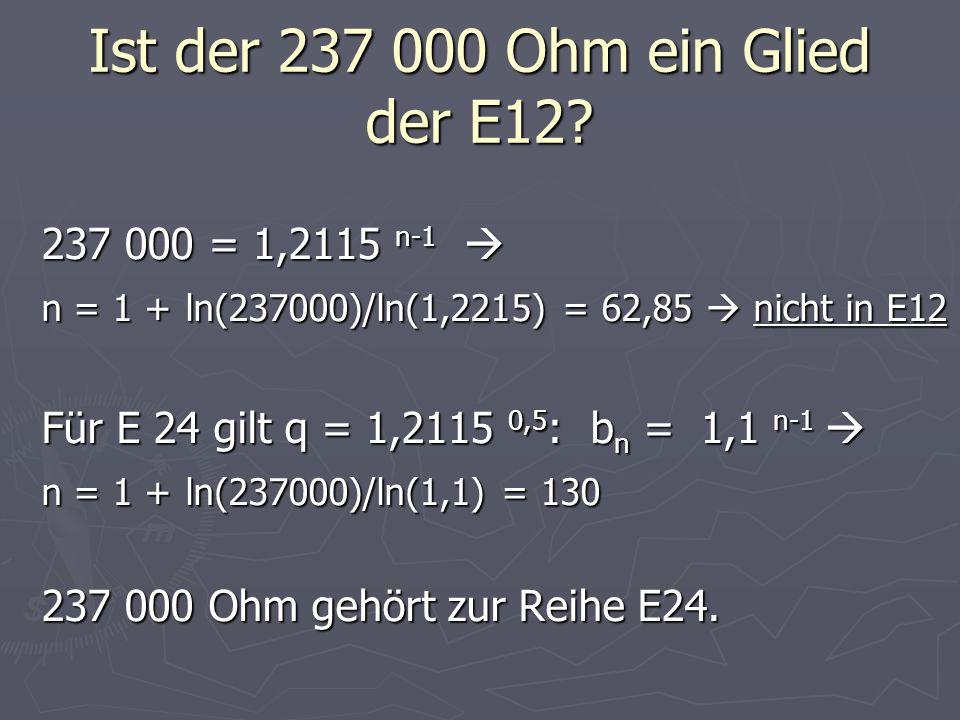 Ist der 237 000 Ohm ein Glied der E12? 237 000 = 1,2115 n-1 237 000 = 1,2115 n-1 n = 1 + ln(237000)/ln(1,2215) = 62,85 nicht in E12 Für E 24 gilt q =