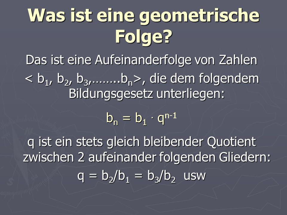 Was ist eine geometrische Folge? Das ist eine Aufeinanderfolge von Zahlen, die dem folgendem Bildungsgesetz unterliegen:, die dem folgendem Bildungsge