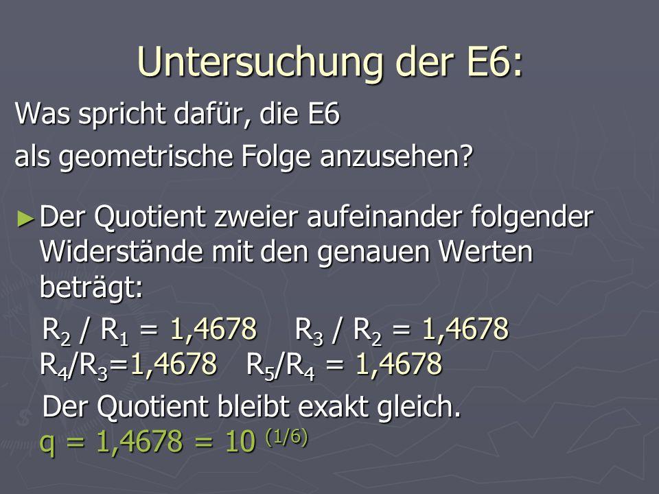 Bildungsgesetz der E6: R 1 = 1 Ω, q = 1,4678 E6 = R 1 = 1 Ω, q = 1,4678 E6 = Die in der Praxis gerundeten Werte sind: E6: 1 / 1,5/ 2,3 / 3,3/ 4,7/ 6,8 …