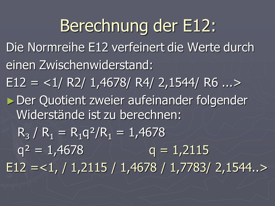 Berechnung der E12: Die Normreihe E12 verfeinert die Werte durch einen Zwischenwiderstand: E12 = E12 = Der Quotient zweier aufeinander folgender Wider