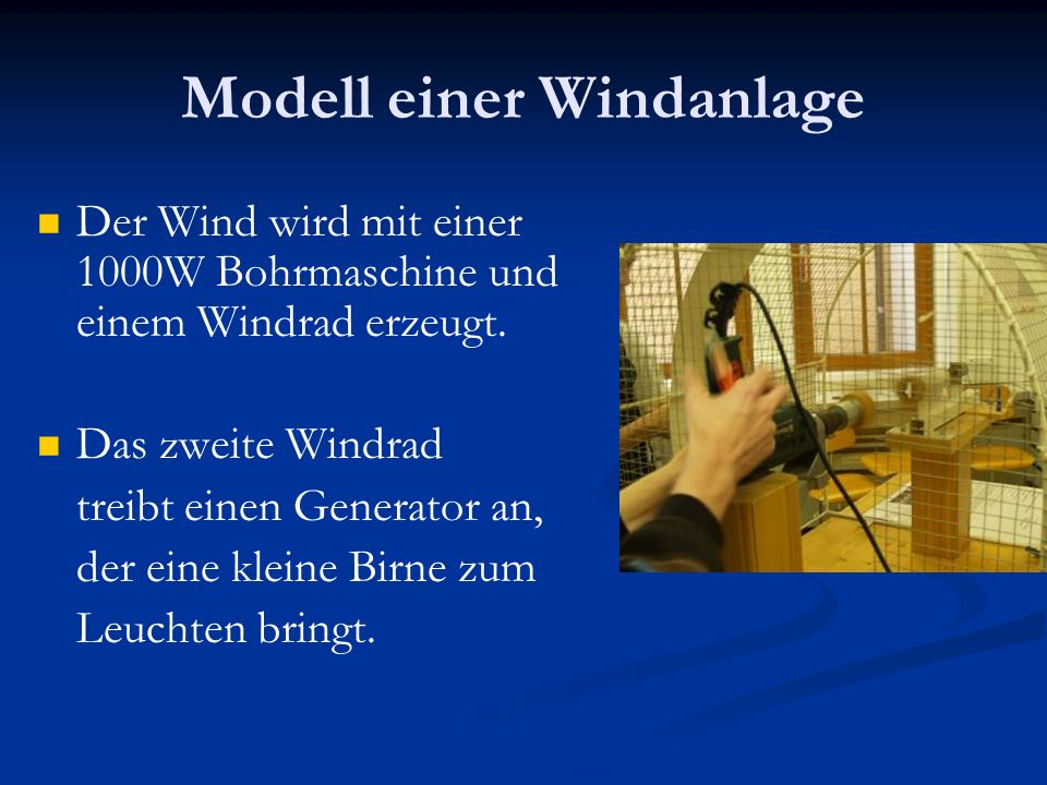 Modell einer Windanlage Der Wind wird mit einer 1000W Bohrmaschine und einem Windrad erzeugt. Das zweite Windrad treibt einen Generator an, der eine k