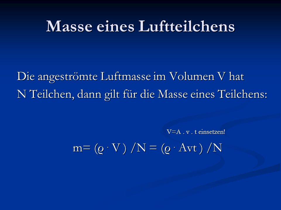 Masse eines Luftteilchens Die angeströmte Luftmasse im Volumen V hat N Teilchen, dann gilt für die Masse eines Teilchens: m= (ρ. V ) /N = (ρ. Avt ) /N