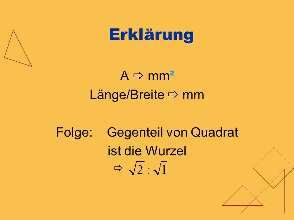 Erklärung A mm² Länge/Breite mm Folge: Gegenteil von Quadrat ist die Wurzel
