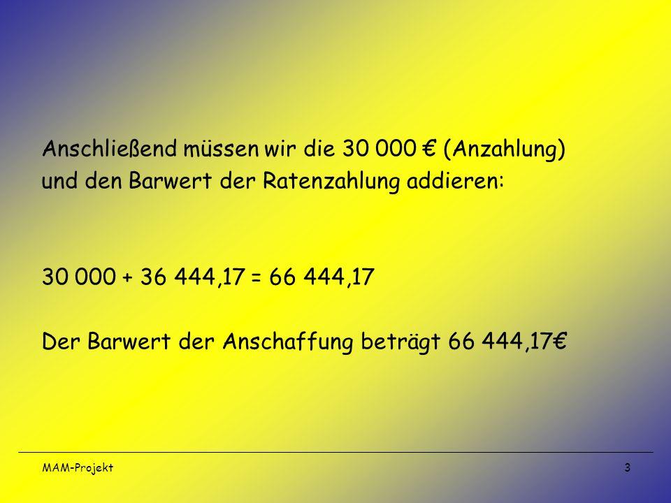 MAM-Projekt 3 Anschließend müssen wir die 30 000 (Anzahlung) und den Barwert der Ratenzahlung addieren: 30 000 + 36 444,17 = 66 444,17 Der Barwert der