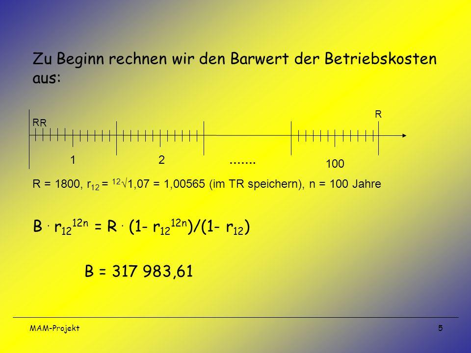 MAM-Projekt 5 Zu Beginn rechnen wir den Barwert der Betriebskosten aus: R = 1800, r 12 = 12 1,07 = 1,00565 (im TR speichern), n = 100 Jahre B. r 12 12