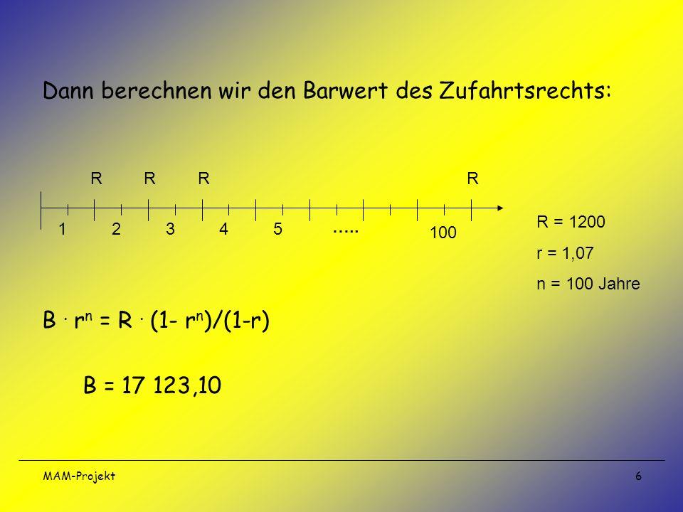 MAM-Projekt 6 Dann berechnen wir den Barwert des Zufahrtsrechts: B. r n = R. (1- r n )/(1-r) B = 17 123,10 12345 100 ….. RRRR R = 1200 r = 1,07 n = 10