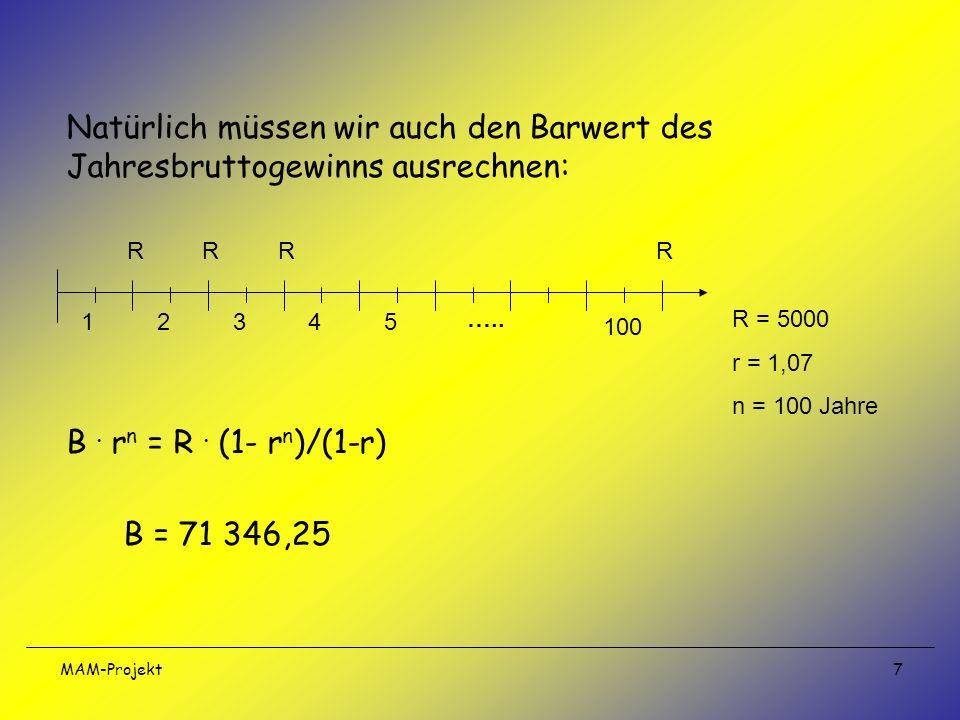 MAM-Projekt 7 Natürlich müssen wir auch den Barwert des Jahresbruttogewinns ausrechnen: B. r n = R. (1- r n )/(1-r) B = 71 346,25 12345 100 ….. RRRR R