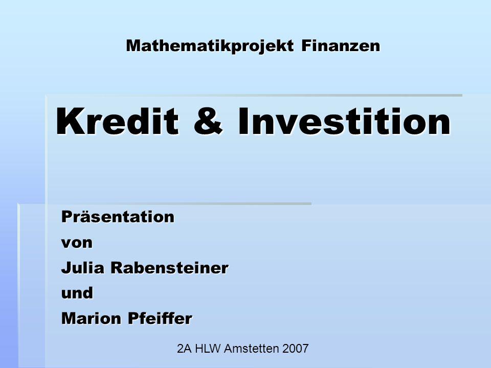Mathematikprojekt Finanzen Kredit & Investition Präsentationvon Julia Rabensteiner und Marion Pfeiffer 2A HLW Amstetten 2007