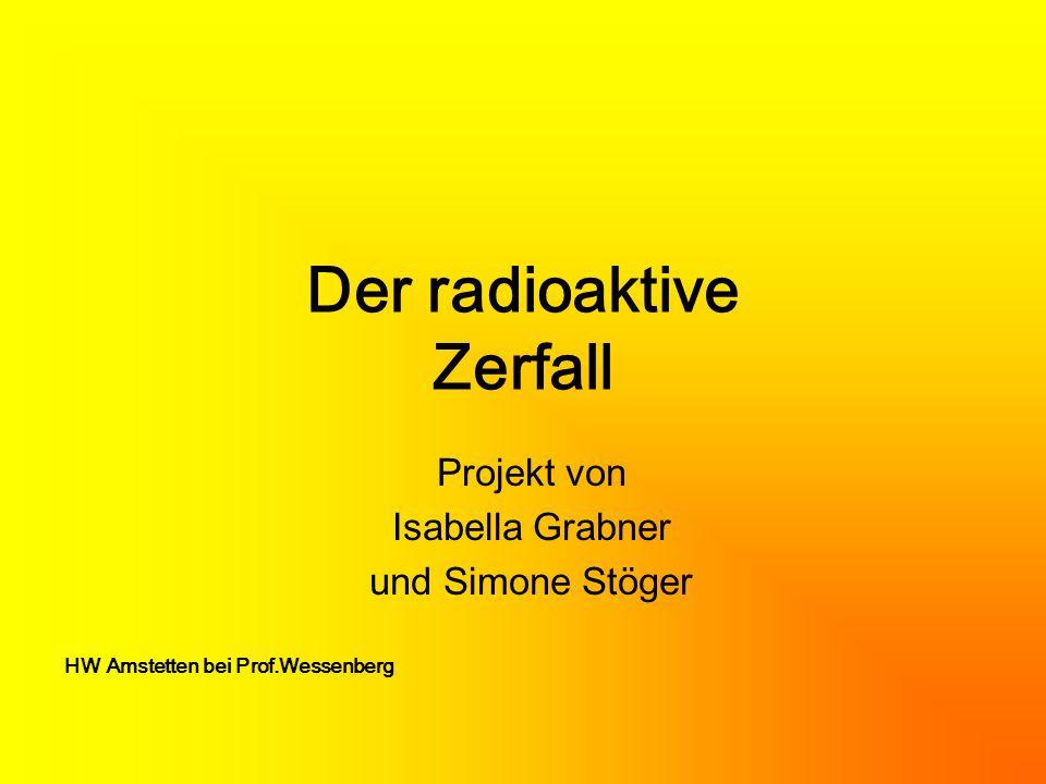 Die Radioaktivität Atomkerne können Teilchen aussenden um einen günstigeren Energiezustand zu erhalten.