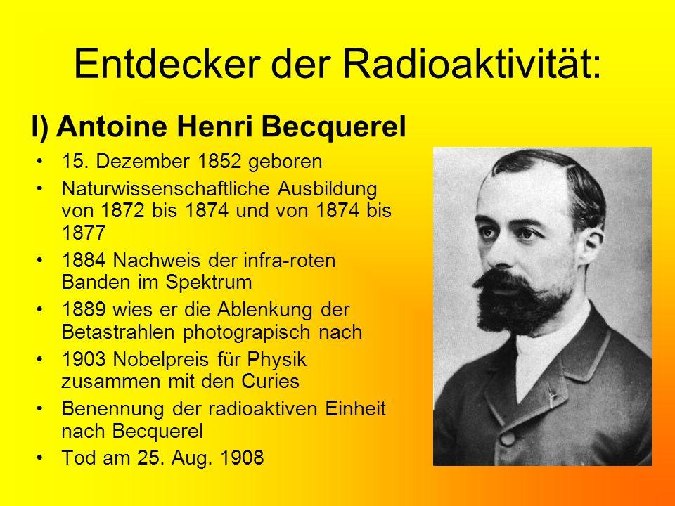 II) Marie und Pierre Curie Marie Curie wurde 1867 in Warschau geboren Schließt das Lyzeum mit Auszeichnung ab 1981 Beginn ihres Physik- und Mathematik- Studiums an der Pariser Sorbonne Marie wird Doktorandin des Physikprofessors Antoine Henri Becquerel 1895 Hochzeit mit Pierre Curie Forschungsarbeiten in improvisiertem Labor Isolierung zweier unbekannter Elemente Radium und Polonium
