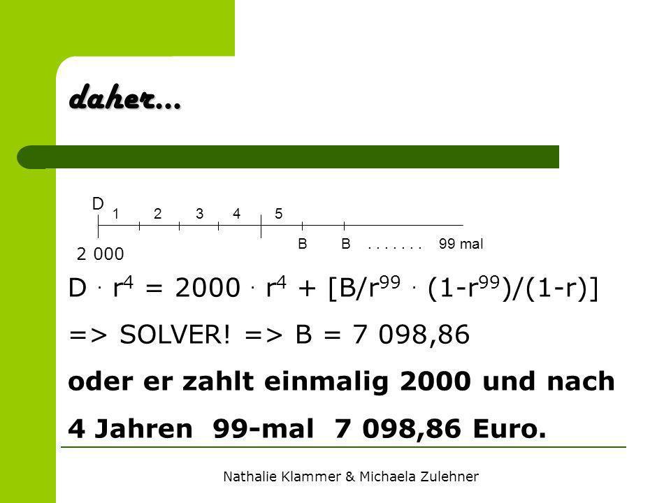 Nathalie Klammer & Michaela Zulehner. daher... 1 2 3 4 5 B B....... 99 mal D 2 000 D. r 4 = 2000. r 4 + [B/r 99. (1-r 99 )/(1-r)] => SOLVER! => B = 7