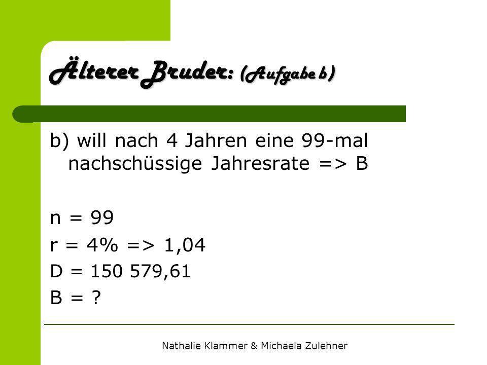 Nathalie Klammer & Michaela Zulehner Älterer Bruder: (Aufgabe b) b) will nach 4 Jahren eine 99-mal nachschüssige Jahresrate => B n = 99 r = 4% => 1,04