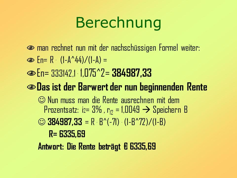 Berechnung man rechnet nun mit der nachschüssigen Formel weiter: En= R. (1-A^44)/(1-A) = En= 333142,1. 1,075^2= 384987,33 Das ist der Barwert der nun