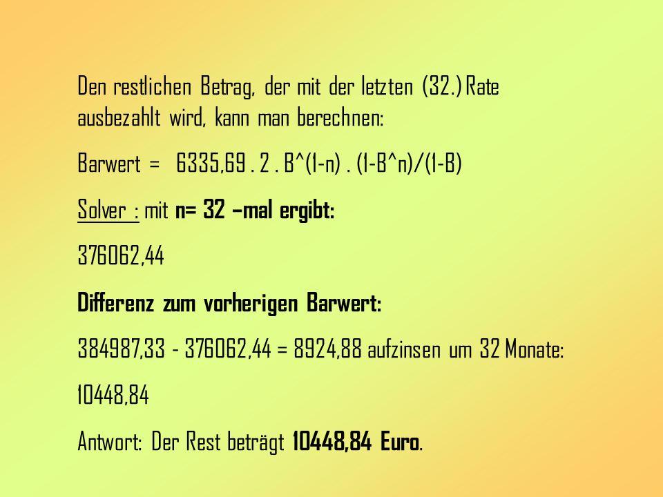 Den restlichen Betrag, der mit der letzten (32.) Rate ausbezahlt wird, kann man berechnen: Barwert = 6335,69. 2. B^(1-n). (1-B^n)/(1-B) Solver : mit n
