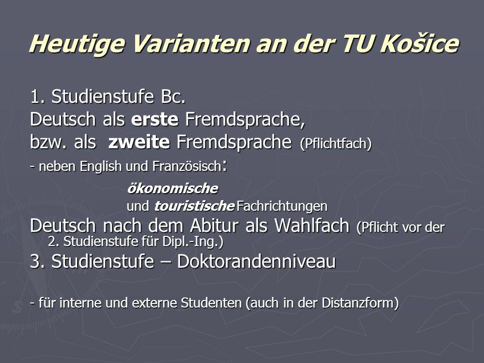 Heutige Varianten an der TU Košice 1. Studienstufe Bc. Deutsch als erste Fremdsprache, bzw. als zweite Fremdsprache (Pflichtfach) - neben English und