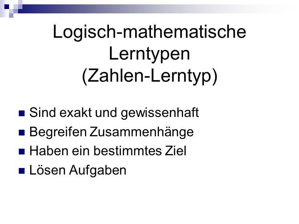 Logisch-mathematische Lerntypen (Zahlen-Lerntyp) Sind exakt und gewissenhaft Begreifen Zusammenhänge Haben ein bestimmtes Ziel Lösen Aufgaben