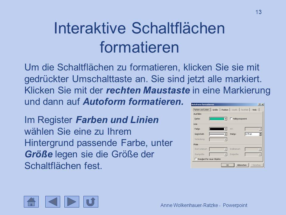 Anne Wolkenhauer-Ratzke - Powerpoint 13 Interaktive Schaltflächen formatieren Um die Schaltflächen zu formatieren, klicken Sie sie mit gedrückter Umschalttaste an.