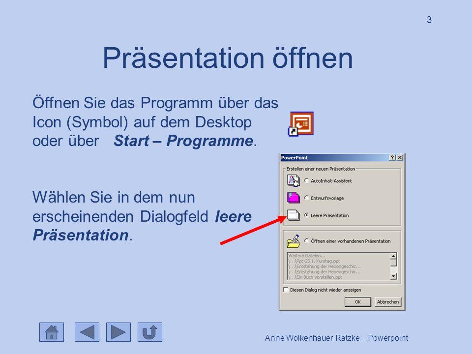 Anne Wolkenhauer-Ratzke - Powerpoint 3 Präsentation öffnen Öffnen Sie das Programm über das Icon (Symbol) auf dem Desktop oder über Start – Programme.