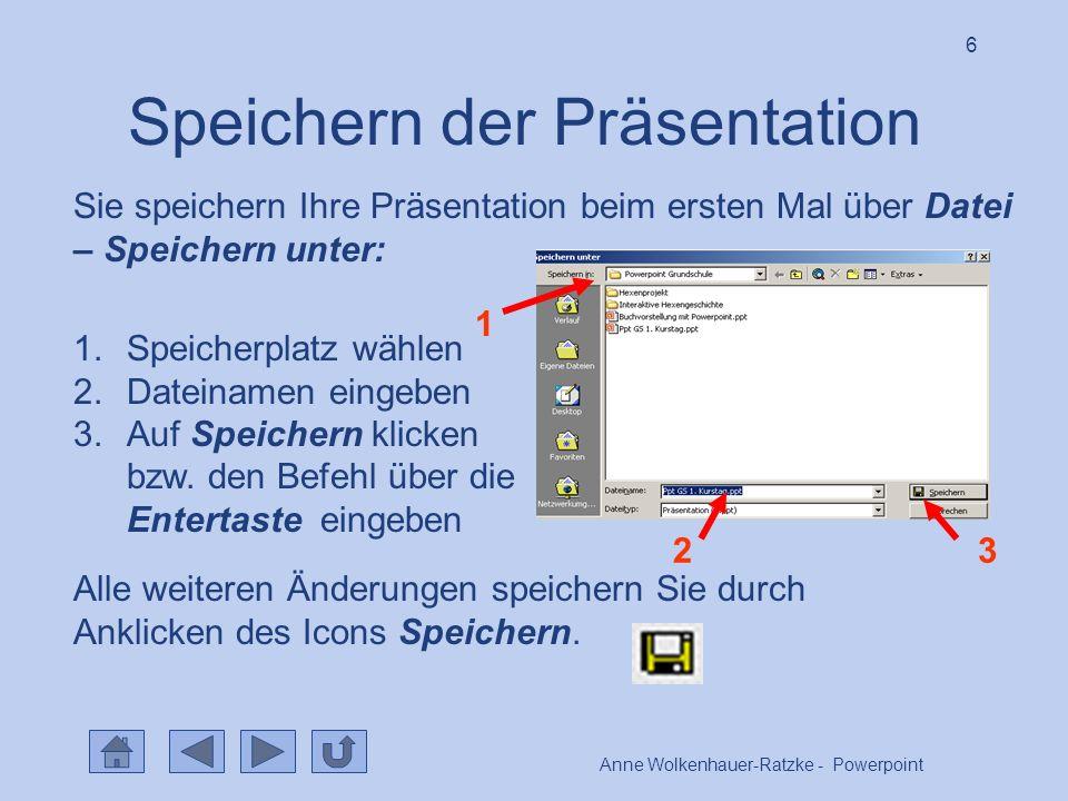 Anne Wolkenhauer-Ratzke - Powerpoint 6 Speichern der Präsentation Sie speichern Ihre Präsentation beim ersten Mal über Datei – Speichern unter: 1 2 3 1.Speicherplatz wählen 2.Dateinamen eingeben 3.Auf Speichern klicken bzw.
