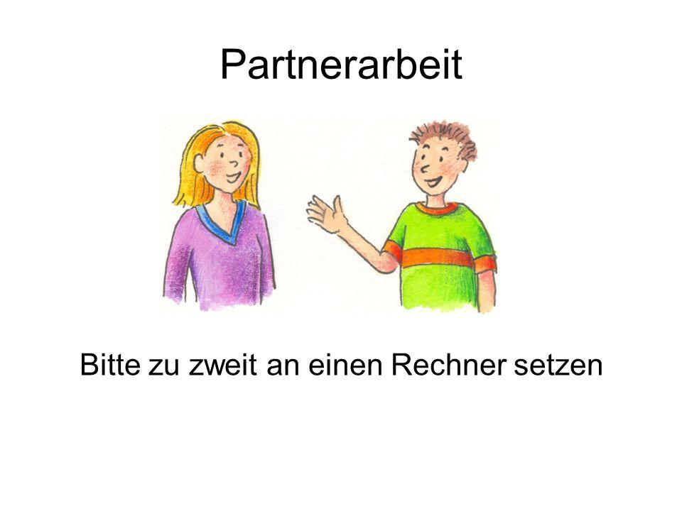 Partnerarbeit Bitte zu zweit an einen Rechner setzen