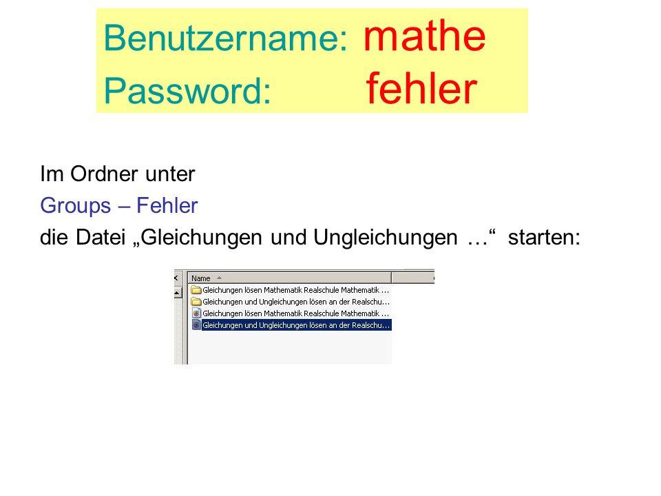 Benutzername: mathe Password: fehler Im Ordner unter Groups – Fehler die Datei Gleichungen und Ungleichungen … starten: