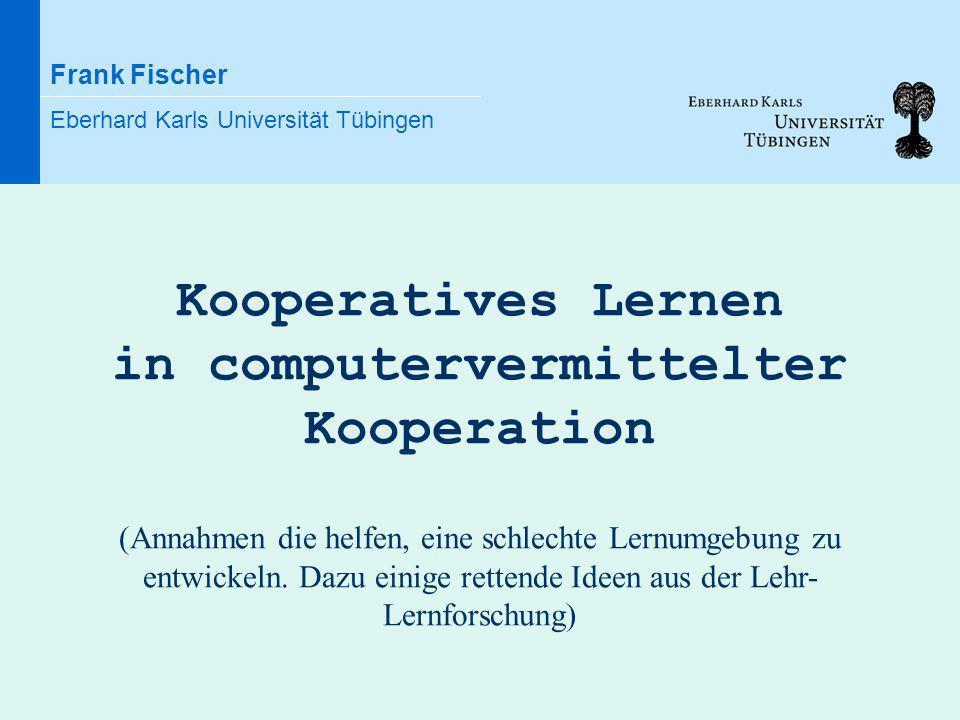 Frank Fischer Eberhard Karls Universität Tübingen Kooperatives Lernen in computervermittelter Kooperation (Annahmen die helfen, eine schlechte Lernumg