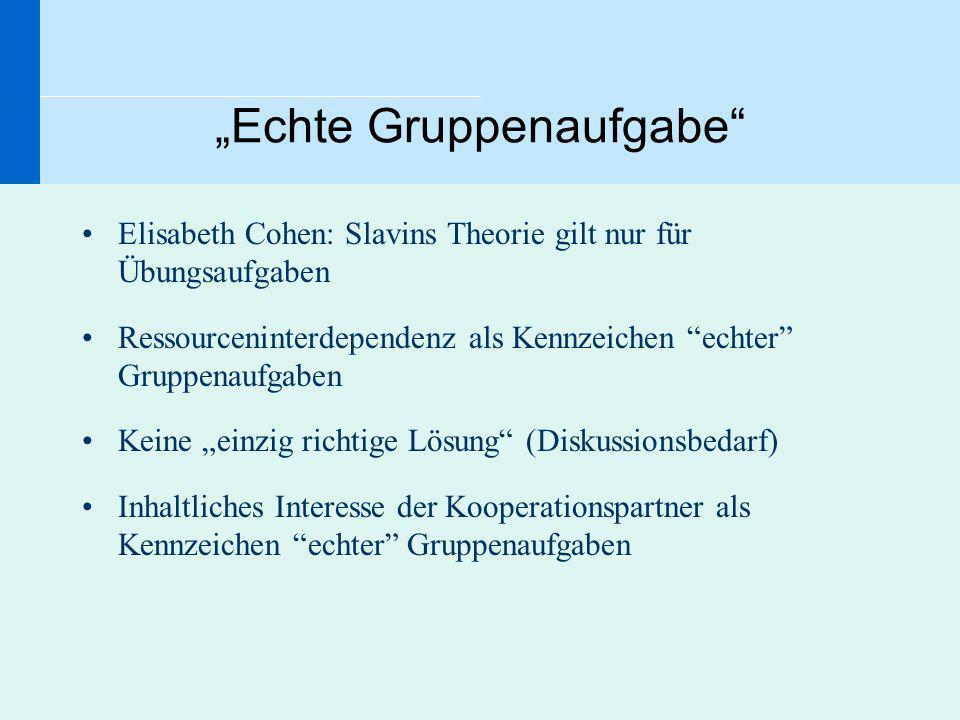 Echte Gruppenaufgabe Elisabeth Cohen: Slavins Theorie gilt nur für Übungsaufgaben Ressourceninterdependenz als Kennzeichen echter Gruppenaufgaben Kein