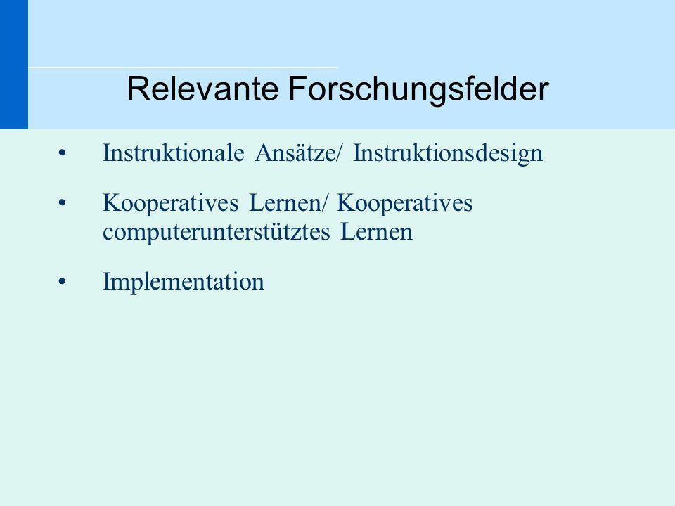 Relevante Forschungsfelder Instruktionale Ansätze/ Instruktionsdesign Kooperatives Lernen/ Kooperatives computerunterstütztes Lernen Implementation
