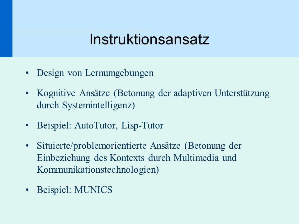 Instruktionsansatz Design von Lernumgebungen Kognitive Ansätze (Betonung der adaptiven Unterstützung durch Systemintelligenz) Beispiel: AutoTutor, Lis