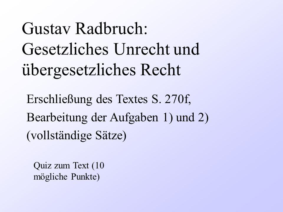 Gustav Radbruch: Gesetzliches Unrecht und übergesetzliches Recht Quiz zum Text (10 mögliche Punkte) Erschließung des Textes S. 270f, Bearbeitung der A